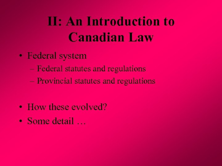 II: An Introduction to Canadian Law • Federal system – Federal statutes and regulations