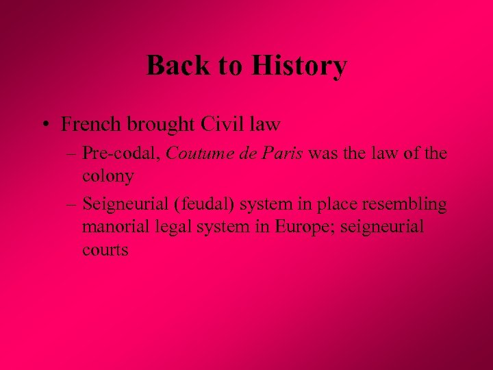 Back to History • French brought Civil law – Pre-codal, Coutume de Paris was