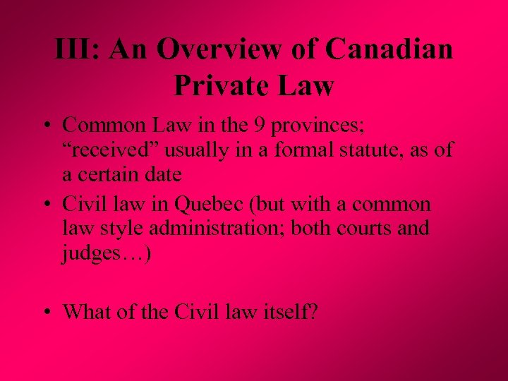III: An Overview of Canadian Private Law • Common Law in the 9 provinces;