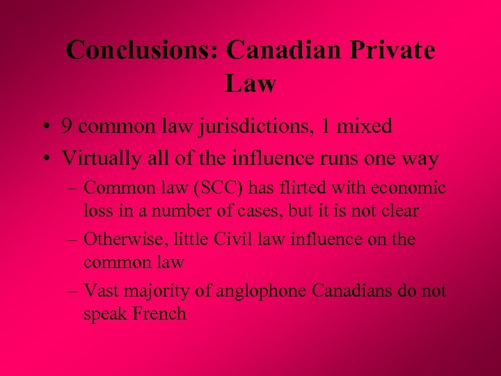 Conclusions: Canadian Private Law • 9 common law jurisdictions, 1 mixed • Virtually all