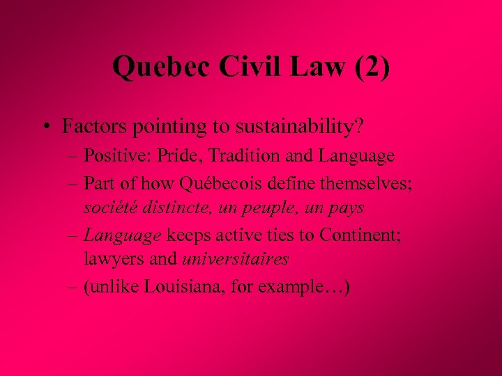Quebec Civil Law (2) • Factors pointing to sustainability? – Positive: Pride, Tradition and