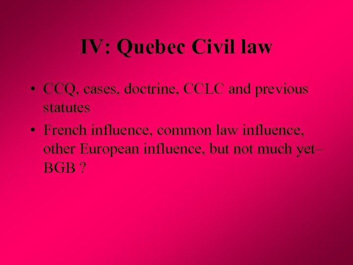 IV: Quebec Civil law • CCQ, cases, doctrine, CCLC and previous statutes • French