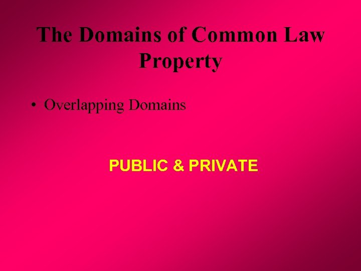 The Domains of Common Law Property • Overlapping Domains PUBLIC & PRIVATE