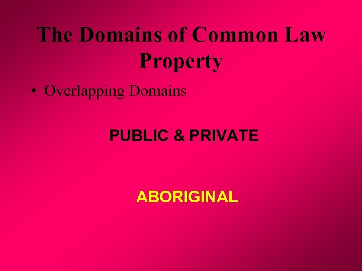 The Domains of Common Law Property • Overlapping Domains PUBLIC & PRIVATE ABORIGINAL