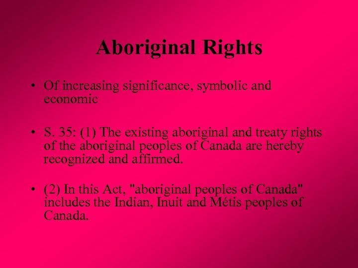 Aboriginal Rights • Of increasing significance, symbolic and economic • S. 35: (1) The