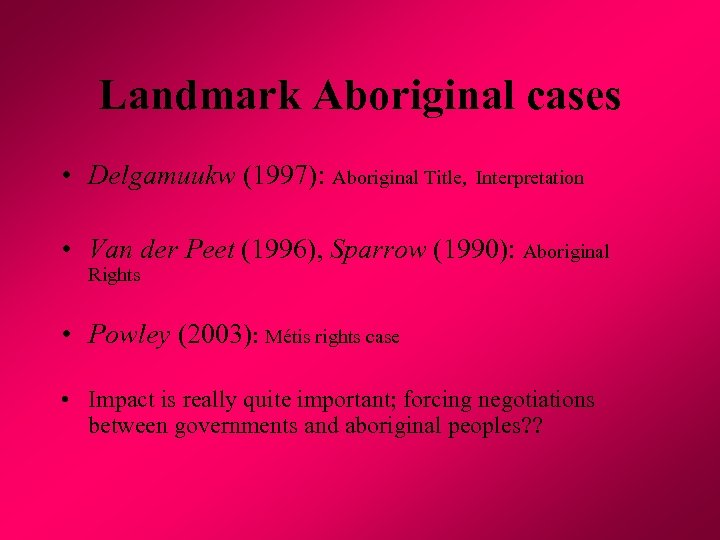 Landmark Aboriginal cases • Delgamuukw (1997): Aboriginal Title, Interpretation • Van der Peet (1996),