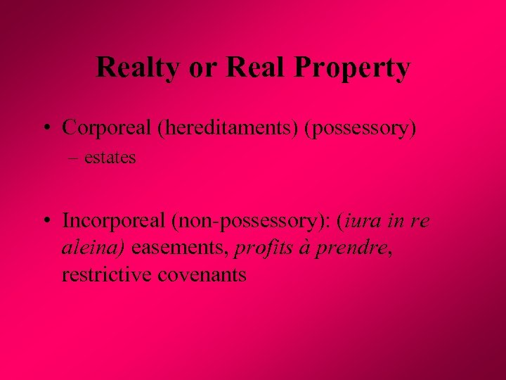 Realty or Real Property • Corporeal (hereditaments) (possessory) – estates • Incorporeal (non-possessory): (iura