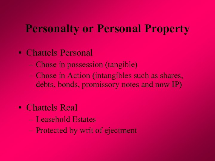 Personalty or Personal Property • Chattels Personal – Chose in possession (tangible) – Chose