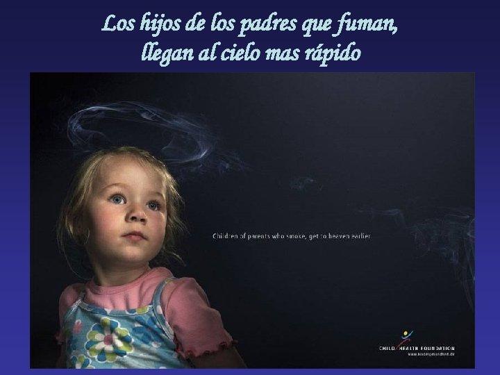 Los hijos de los padres que fuman, llegan al cielo mas rápido