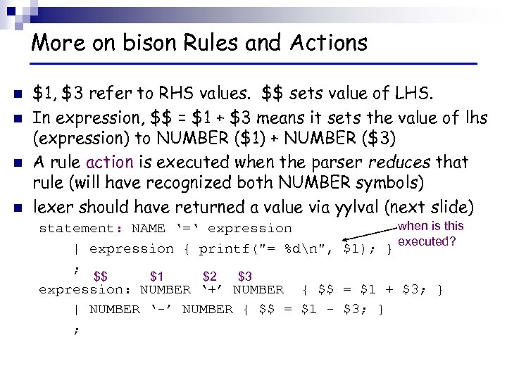 More on bison Rules and Actions n n $1, $3 refer to RHS values.