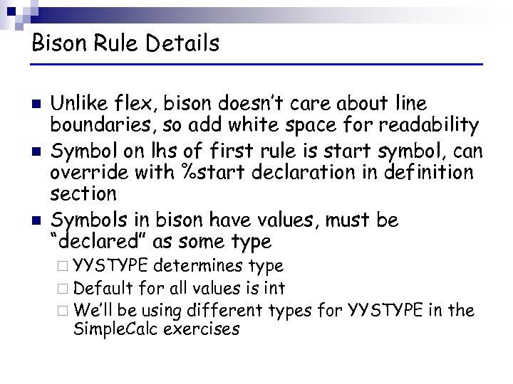 Bison Rule Details n n n Unlike flex, bison doesn't care about line boundaries,
