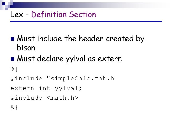 Lex - Definition Section Must include the header created by bison n Must declare