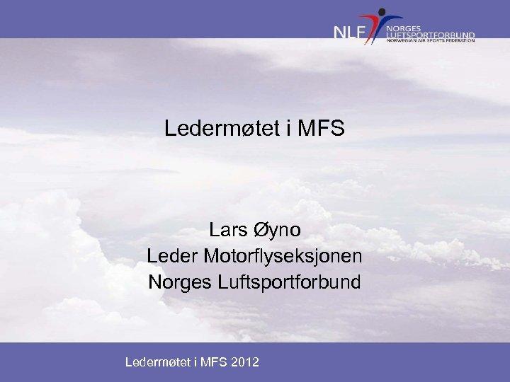 Ledermøtet i MFS Lars Øyno Leder Motorflyseksjonen Norges Luftsportforbund Ledermøtet i MFS 2012