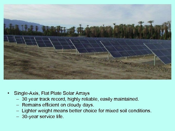 • Single-Axis, Flat Plate Solar Arrays – 30 year track record, highly reliable,