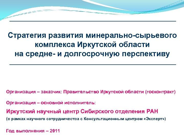 Стратегия развития минерально-сырьевого комплекса Иркутской области на средне- и долгосрочную перспективу Организация – заказчик:
