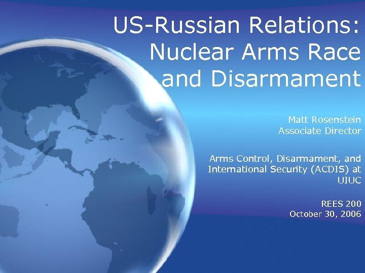 US-Russian Relations: Nuclear Arms Race and Disarmament Matt Rosenstein Associate Director Arms Control, Disarmament,