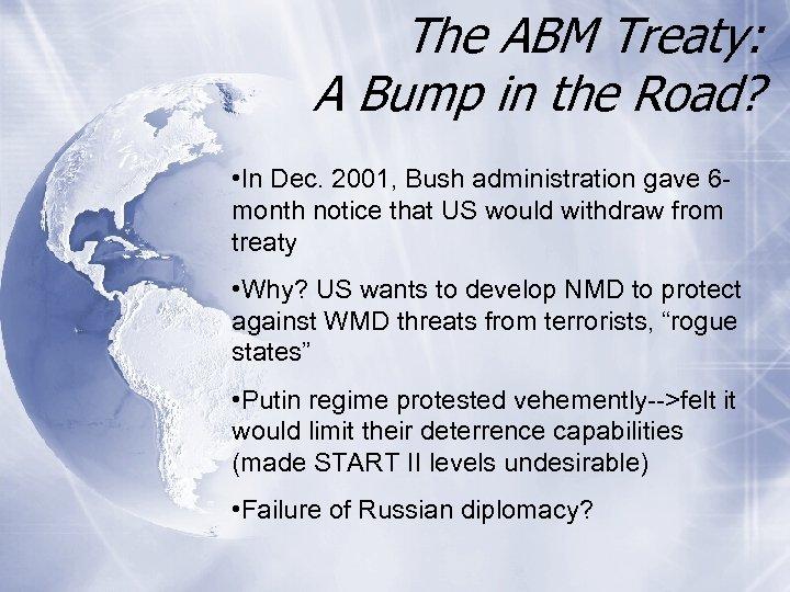 The ABM Treaty: A Bump in the Road? • In Dec. 2001, Bush administration
