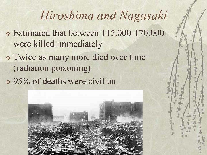 Hiroshima and Nagasaki Estimated that between 115, 000 -170, 000 were killed immediately v