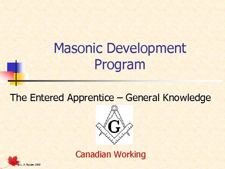 Masonic Development Program Apprentice – General Knowledge The Entered Canadian Working © L. A.