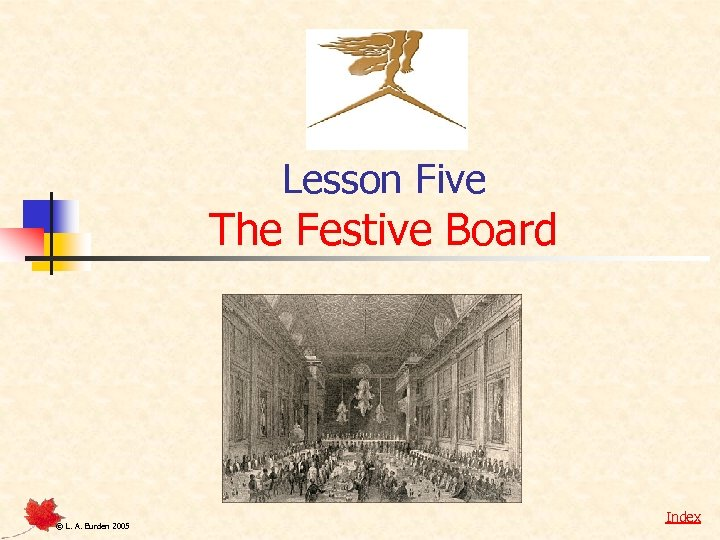 Lesson Five The Festive Board © L. A. Burden 2005 Index