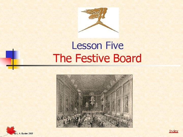 Lesson Five The Festive Board © L. A. Burden 2005 Index