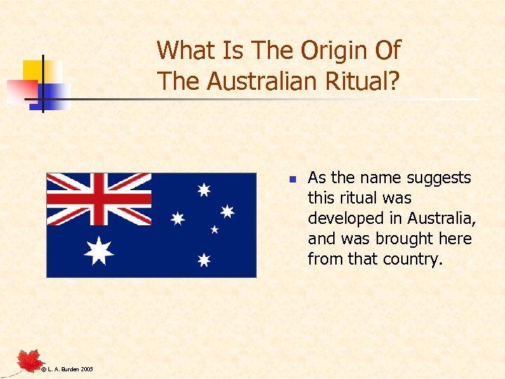 What Is The Origin Of The Australian Ritual? n © L. A. Burden 2005