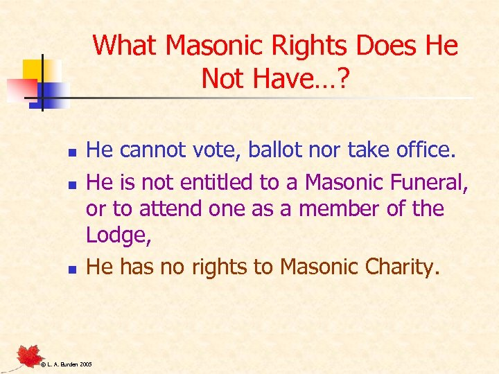 What Masonic Rights Does He Not Have…? n n n He cannot vote, ballot