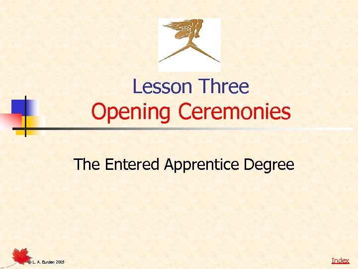 Lesson Three Opening Ceremonies The Entered Apprentice Degree © L. A. Burden 2005 Index