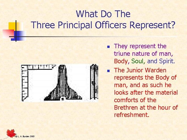 What Do The Three Principal Officers Represent? n n © L. A. Burden 2005