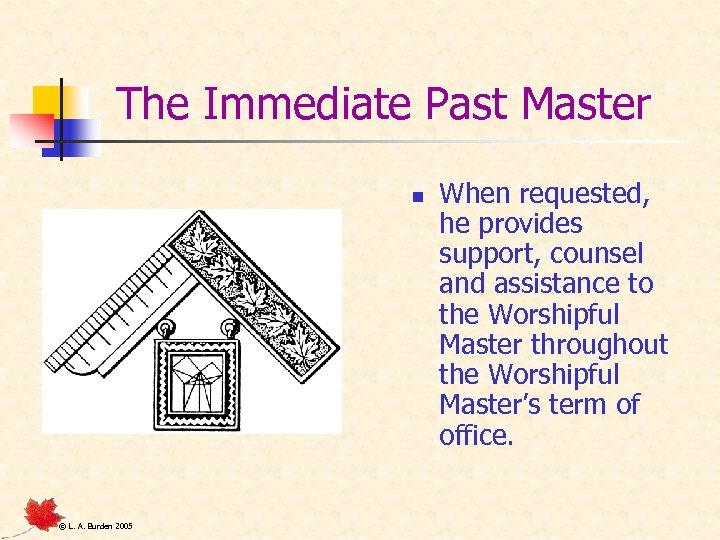 The Immediate Past Master n © L. A. Burden 2005 When requested, he provides