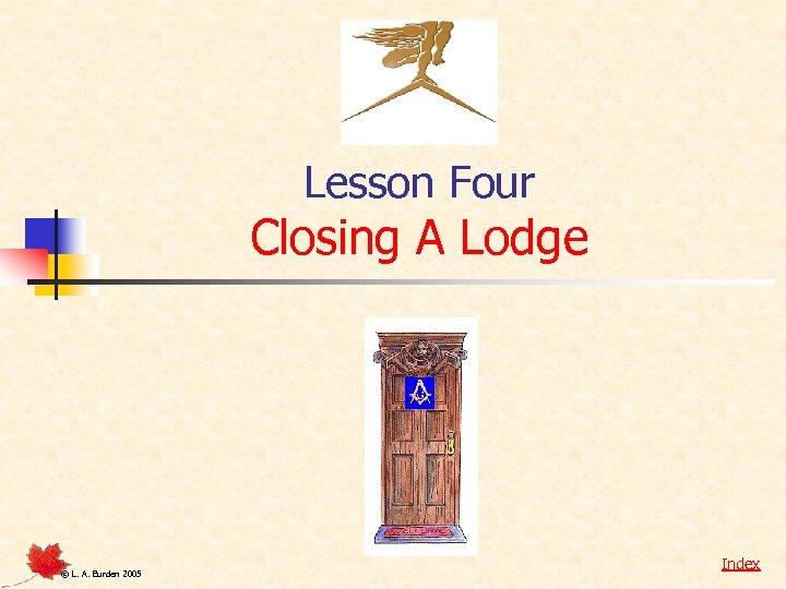 Lesson Four Closing A Lodge © L. A. Burden 2005 Index