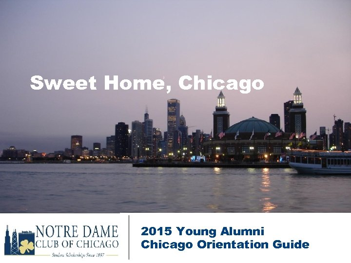 Sweet Home, Chicago 2015 Young Alumni Chicago Orientation Guide
