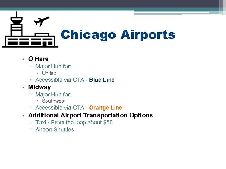Chicago Airports • O'Hare ▫ Major Hub for: United ▫ Accessible via CTA -