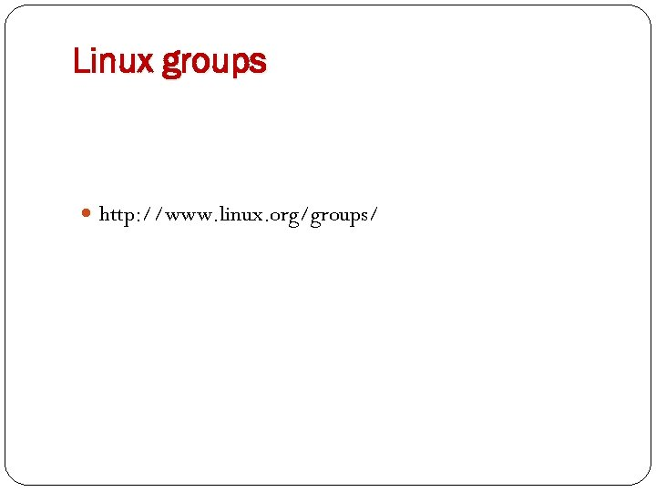 Linux groups http: //www. linux. org/groups/