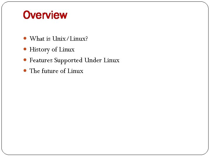 Overview What is Unix/Linux? History of Linux Features Supported Under Linux The future of