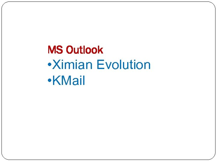 MS Outlook • Ximian Evolution • KMail