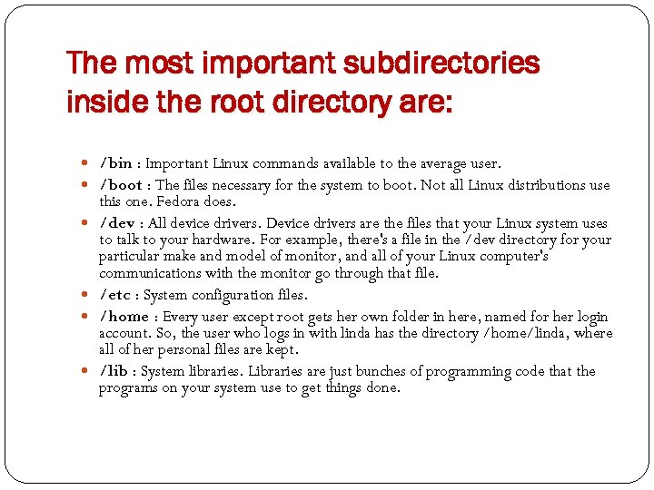The most important subdirectories inside the root directory are: /bin : Important Linux commands