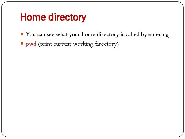 Home directory You can see what your home directory is called by entering pwd