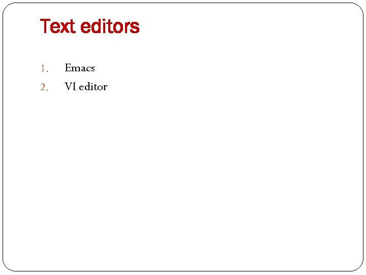 Text editors 1. 2. Emacs VI editor