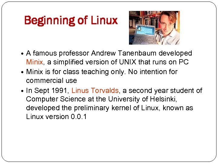 Beginning of Linux A famous professor Andrew Tanenbaum developed Minix, a simplified version of