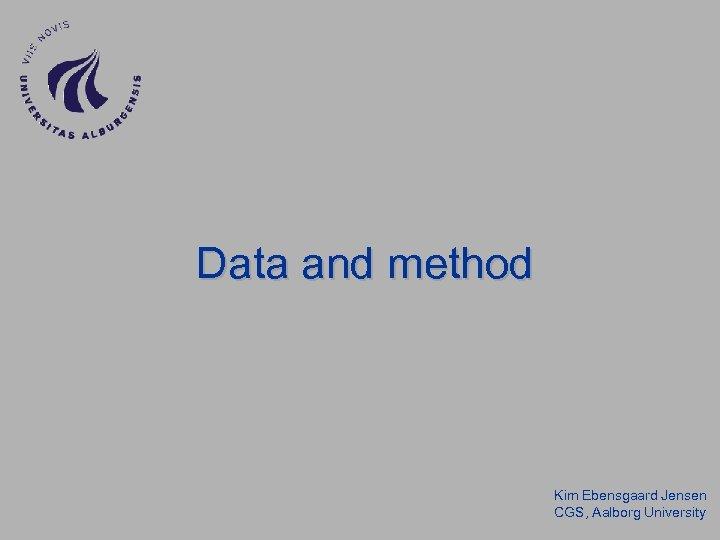 Data and method Kim Ebensgaard Jensen CGS, Aalborg University