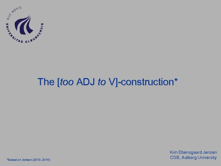 The [too ADJ to V]-construction* *Based on Jensen (2013, 2014) Kim Ebensgaard Jensen CGS,