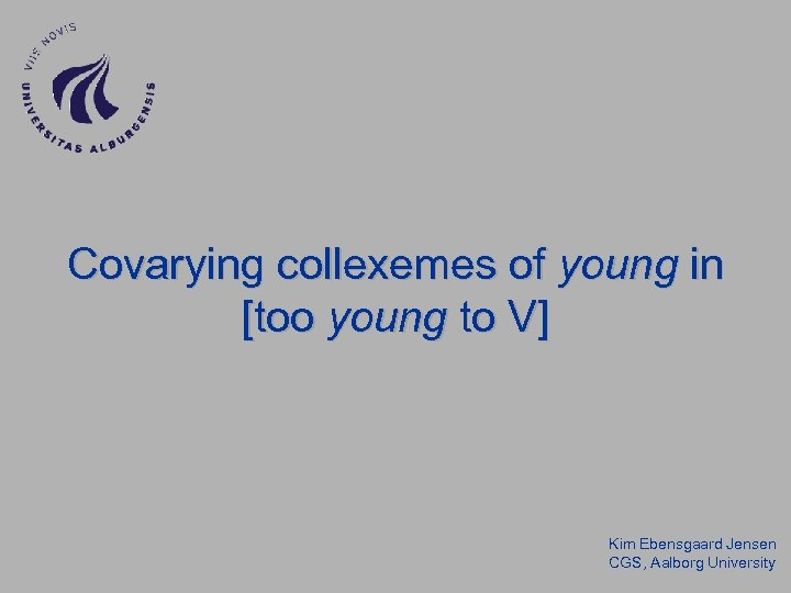 Covarying collexemes of young in [too young to V] Kim Ebensgaard Jensen CGS, Aalborg