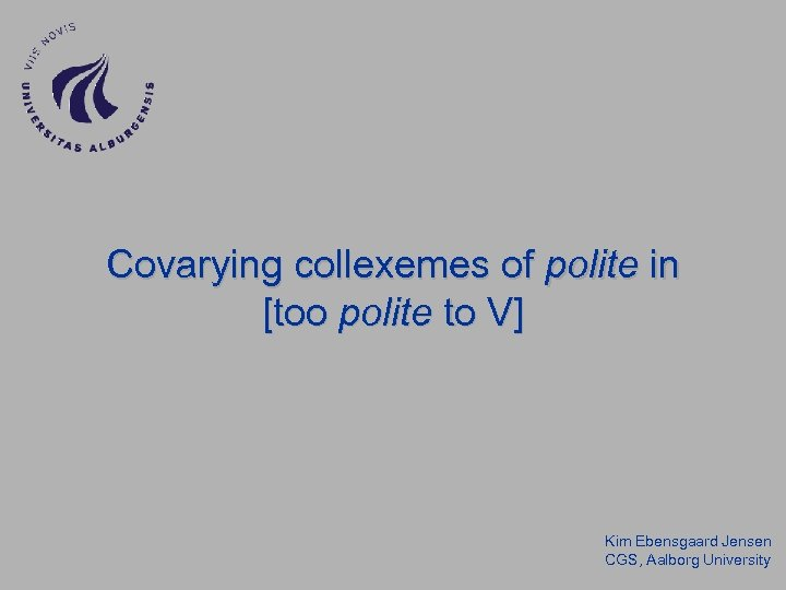 Covarying collexemes of polite in [too polite to V] Kim Ebensgaard Jensen CGS, Aalborg