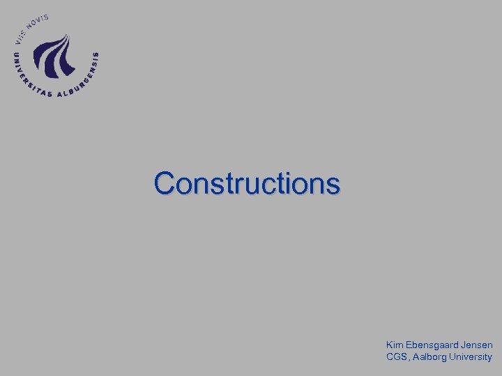 Constructions Kim Ebensgaard Jensen CGS, Aalborg University