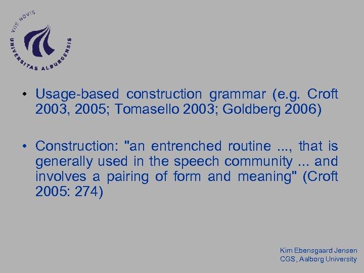 • Usage-based construction grammar (e. g. Croft 2003, 2005; Tomasello 2003; Goldberg 2006)