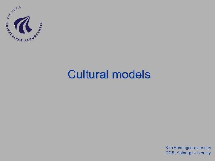 Cultural models Kim Ebensgaard Jensen CGS, Aalborg University