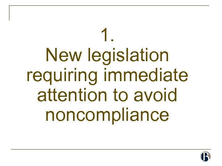 1. New legislation requiring immediate attention to avoid noncompliance