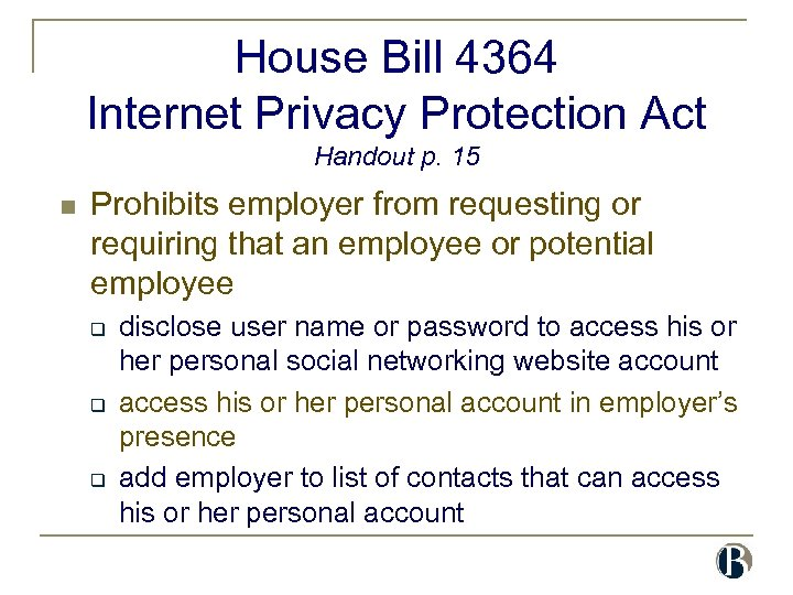 House Bill 4364 Internet Privacy Protection Act Handout p. 15 n Prohibits employer from
