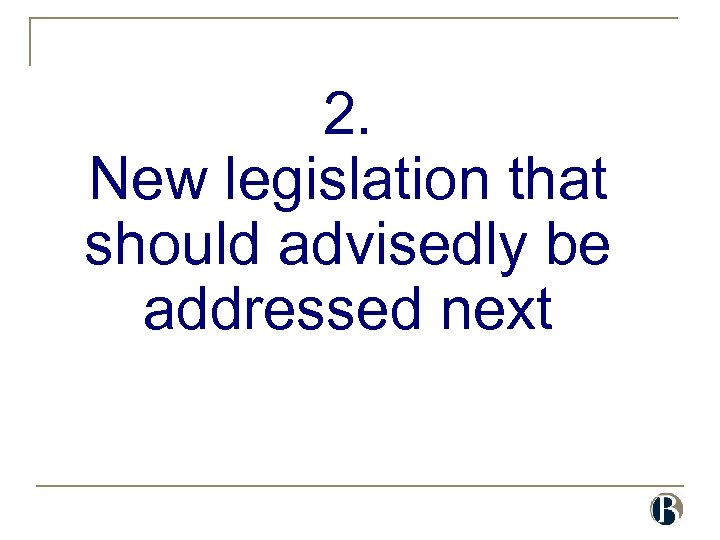 2. New legislation that should advisedly be addressed next
